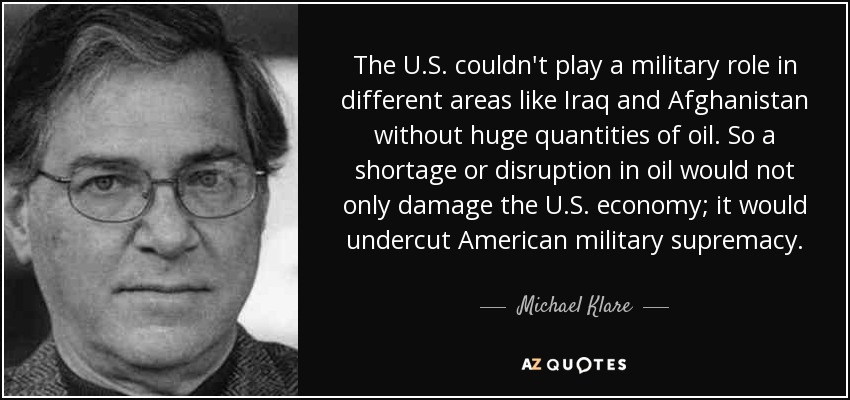 The U.S. couldn't play a military role in different areas like Iraq and Afghanistan without huge quantities of oil. So a shortage or disruption in oil would not only damage the U.S. economy; it would undercut American military supremacy. - Michael Klare
