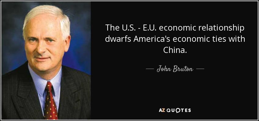 The U.S. - E.U. economic relationship dwarfs America's economic ties with China. - John Bruton