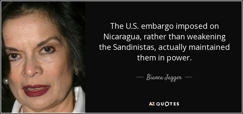 The U.S. embargo imposed on Nicaragua, rather than weakening the Sandinistas, actually maintained them in power. - Bianca Jagger