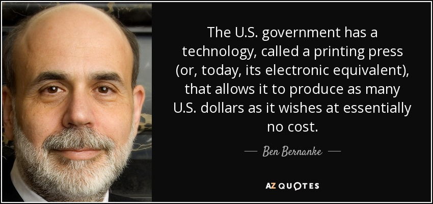 The U.S. government has a technology, called a printing press (or, today, its electronic equivalent), that allows it to produce as many U.S. dollars as it wishes at essentially no cost. - Ben Bernanke