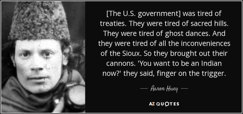 [The U.S. government] was tired of treaties. They were tired of sacred hills. They were tired of ghost dances. And they were tired of all the inconveniences of the Sioux. So they brought out their cannons. 'You want to be an Indian now?' they said, finger on the trigger. - Aaron Huey