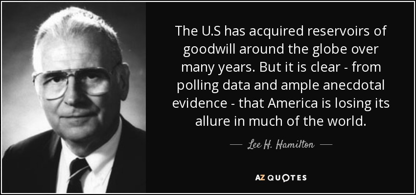 The U.S has acquired reservoirs of goodwill around the globe over many years. But it is clear - from polling data and ample anecdotal evidence - that America is losing its allure in much of the world. - Lee H. Hamilton