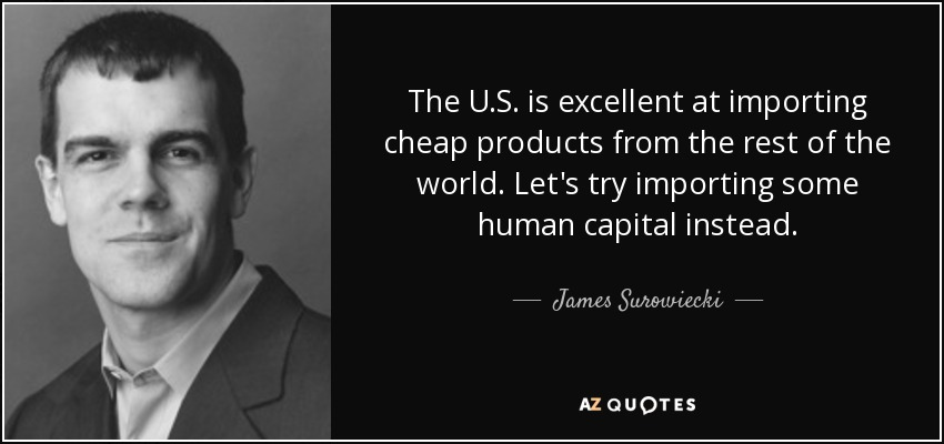 The U.S. is excellent at importing cheap products from the rest of the world. Let's try importing some human capital instead. - James Surowiecki