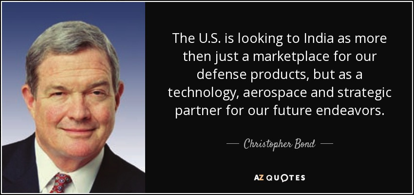 The U.S. is looking to India as more then just a marketplace for our defense products, but as a technology, aerospace and strategic partner for our future endeavors. - Christopher Bond
