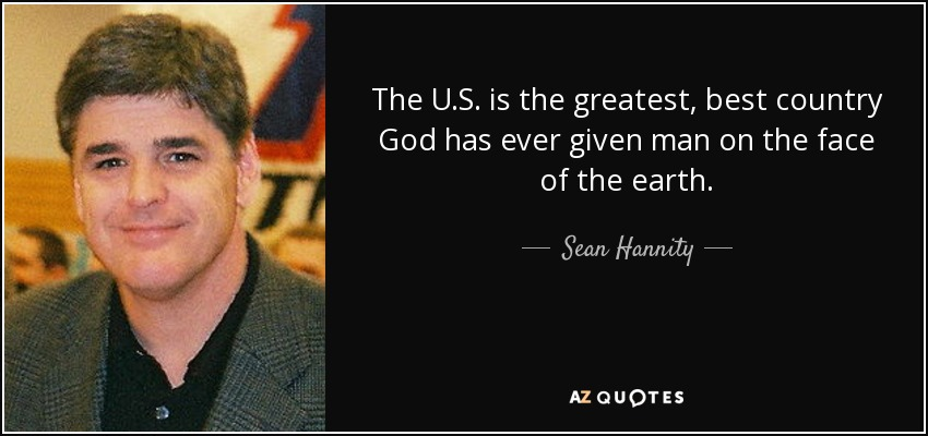 The U.S. is the greatest, best country God has ever given man on the face of the earth. - Sean Hannity