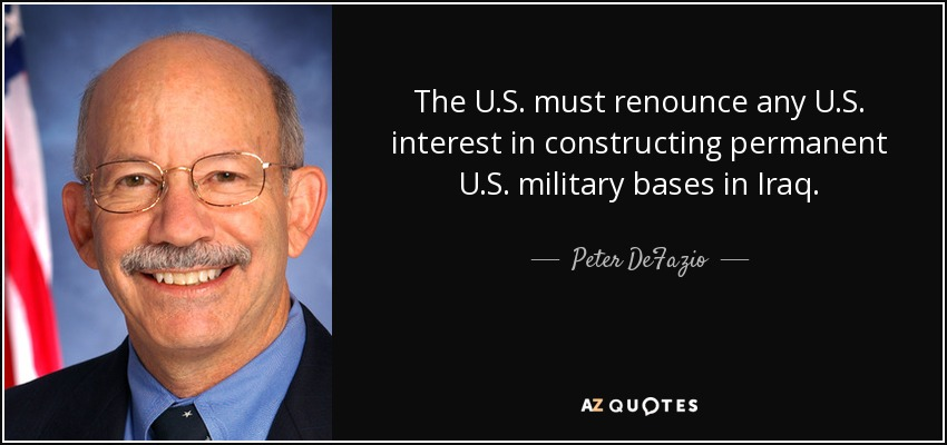 The U.S. must renounce any U.S. interest in constructing permanent U.S. military bases in Iraq. - Peter DeFazio