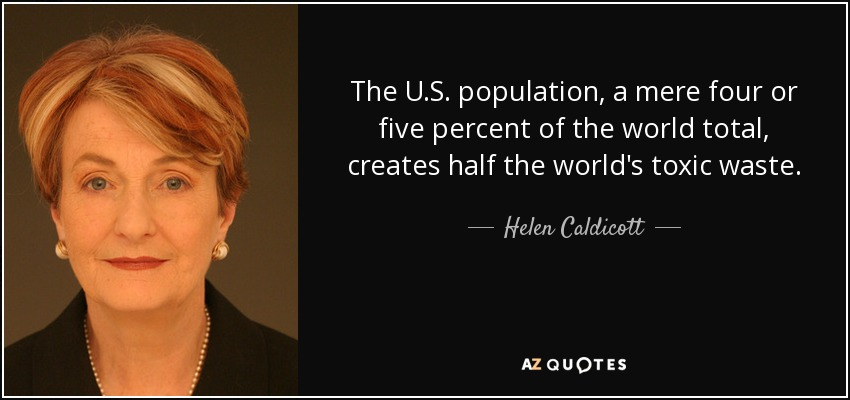The U.S. population, a mere four or five percent of the world total, creates half the world's toxic waste. - Helen Caldicott
