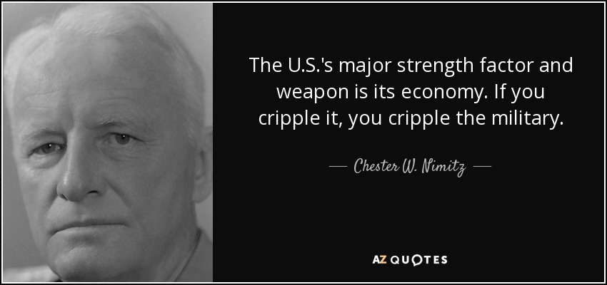 The U.S.'s major strength factor and weapon is its economy. If you cripple it, you cripple the military. - Chester W. Nimitz