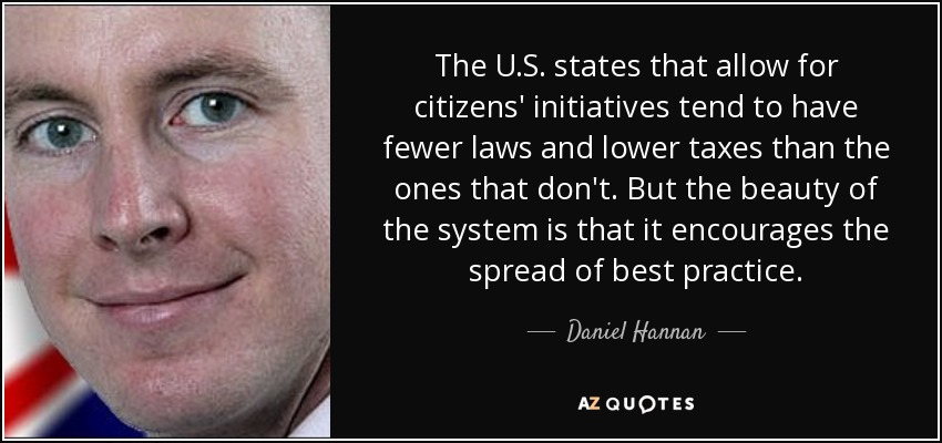 The U.S. states that allow for citizens' initiatives tend to have fewer laws and lower taxes than the ones that don't. But the beauty of the system is that it encourages the spread of best practice. - Daniel Hannan