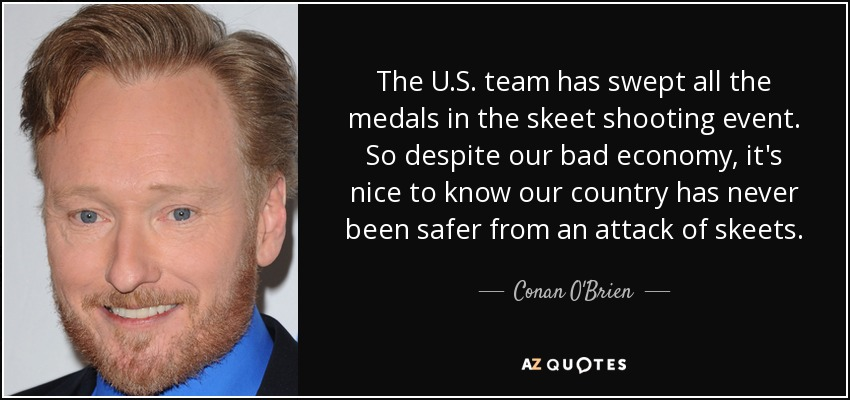 The U.S. team has swept all the medals in the skeet shooting event. So despite our bad economy, it's nice to know our country has never been safer from an attack of skeets. - Conan O'Brien
