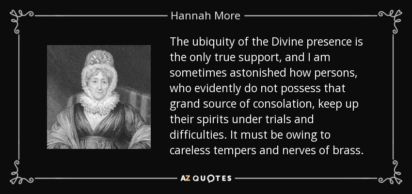 The ubiquity of the Divine presence is the only true support, and I am sometimes astonished how persons, who evidently do not possess that grand source of consolation, keep up their spirits under trials and difficulties. It must be owing to careless tempers and nerves of brass. - Hannah More