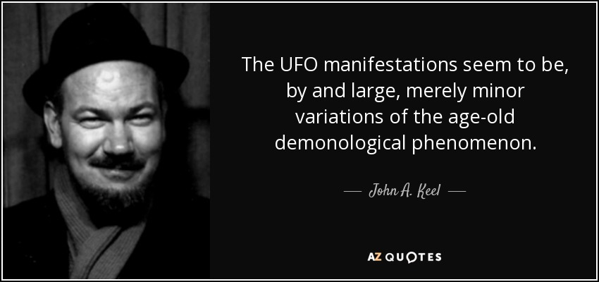 The UFO manifestations seem to be, by and large, merely minor variations of the age-old demonological phenomenon. - John A. Keel