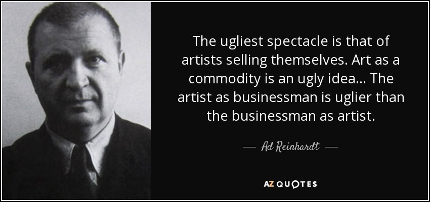 The ugliest spectacle is that of artists selling themselves. Art as a commodity is an ugly idea... The artist as businessman is uglier than the businessman as artist. - Ad Reinhardt