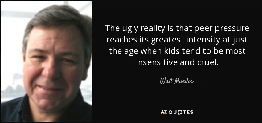 The ugly reality is that peer pressure reaches its greatest intensity at just the age when kids tend to be most insensitive and cruel. - Walt Mueller
