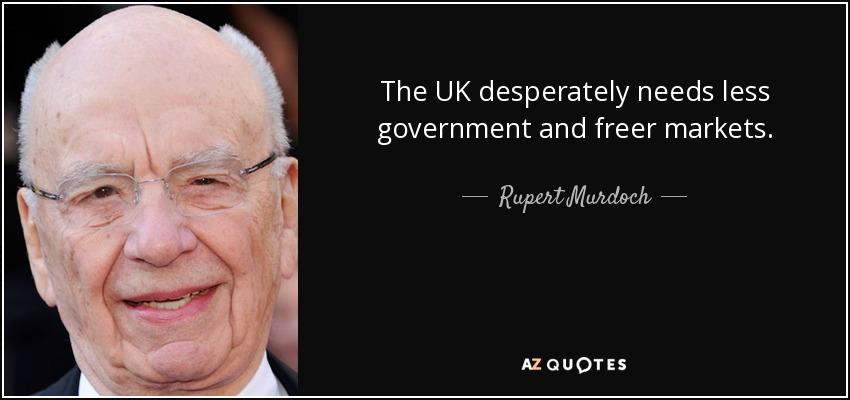 The UK desperately needs less government and freer markets. - Rupert Murdoch