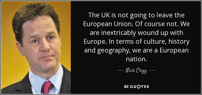 The UK is not going to leave the European Union. Of course not. We are inextricably wound up with Europe. In terms of culture, history and geography, we are a European nation. - Nick Clegg