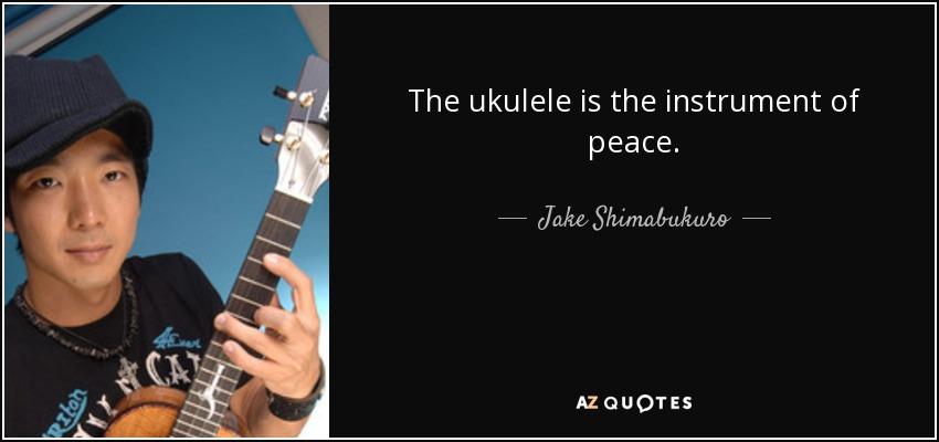 The ukulele is the instrument of peace. - Jake Shimabukuro
