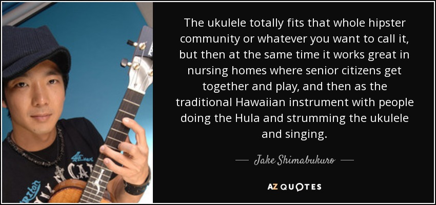 The ukulele totally fits that whole hipster community or whatever you want to call it, but then at the same time it works great in nursing homes where senior citizens get together and play, and then as the traditional Hawaiian instrument with people doing the Hula and strumming the ukulele and singing. - Jake Shimabukuro