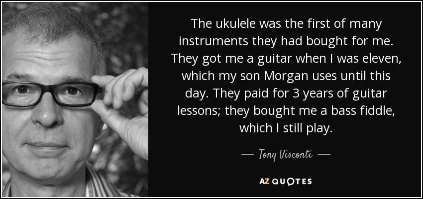 The ukulele was the first of many instruments they had bought for me. They got me a guitar when I was eleven, which my son Morgan uses until this day. They paid for 3 years of guitar lessons; they bought me a bass fiddle, which I still play. - Tony Visconti