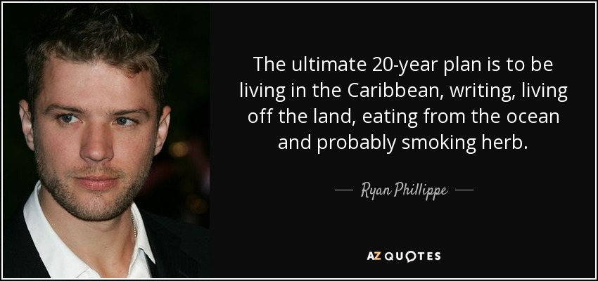 The ultimate 20-year plan is to be living in the Caribbean, writing, living off the land, eating from the ocean and probably smoking herb. - Ryan Phillippe