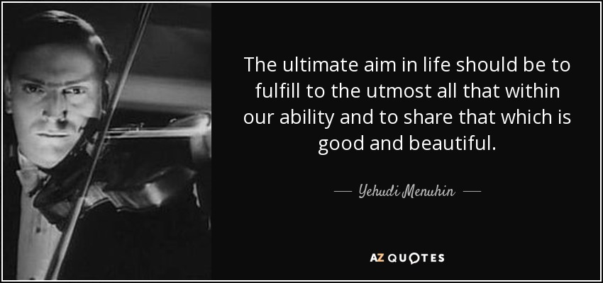 The ultimate aim in life should be to fulfill to the utmost all that within our ability and to share that which is good and beautiful. - Yehudi Menuhin