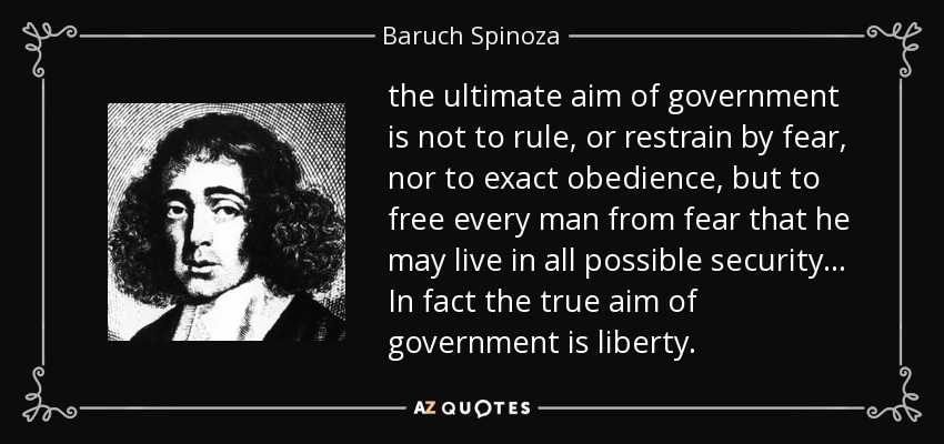 the ultimate aim of government is not to rule, or restrain by fear, nor to exact obedience, but to free every man from fear that he may live in all possible security... In fact the true aim of government is liberty. - Baruch Spinoza
