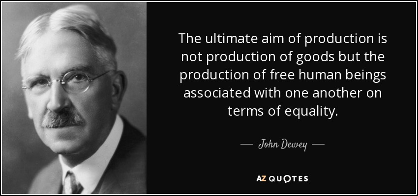 The ultimate aim of production is not production of goods but the production of free human beings associated with one another on terms of equality. - John Dewey