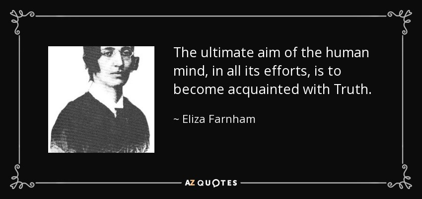 The ultimate aim of the human mind, in all its efforts, is to become acquainted with Truth. - Eliza Farnham