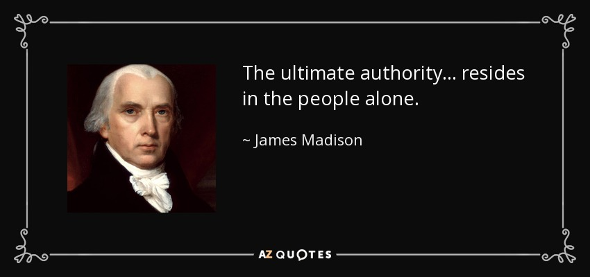 The ultimate authority ... resides in the people alone. - James Madison