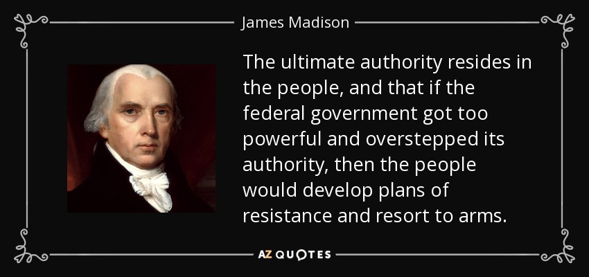 The ultimate authority resides in the people, and that if the federal government got too powerful and overstepped its authority, then the people would develop plans of resistance and resort to arms. - James Madison