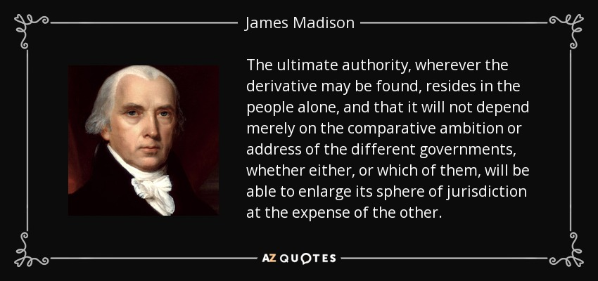 The ultimate authority, wherever the derivative may be found, resides in the people alone, and that it will not depend merely on the comparative ambition or address of the different governments, whether either, or which of them, will be able to enlarge its sphere of jurisdiction at the expense of the other. - James Madison
