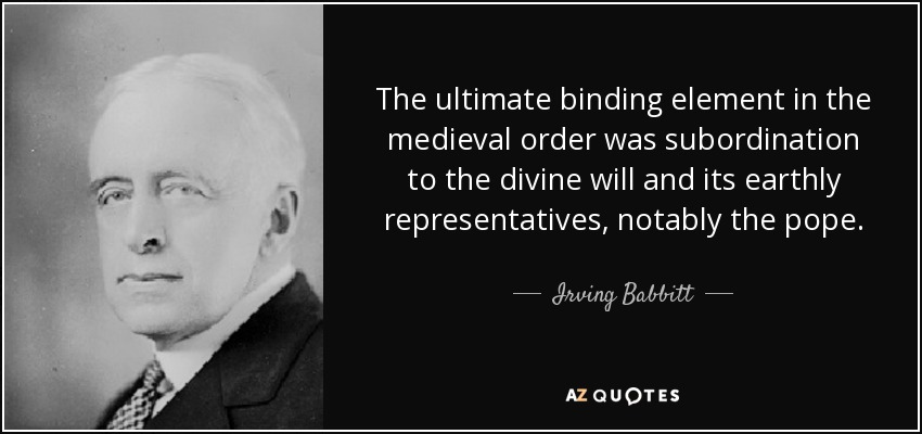 The ultimate binding element in the medieval order was subordination to the divine will and its earthly representatives, notably the pope. - Irving Babbitt