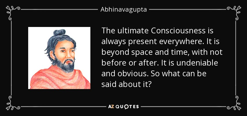 The ultimate Consciousness is always present everywhere. It is beyond space and time, with not before or after. It is undeniable and obvious. So what can be said about it? - Abhinavagupta