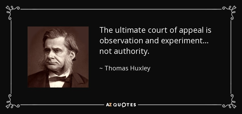 The ultimate court of appeal is observation and experiment... not authority. - Thomas Huxley