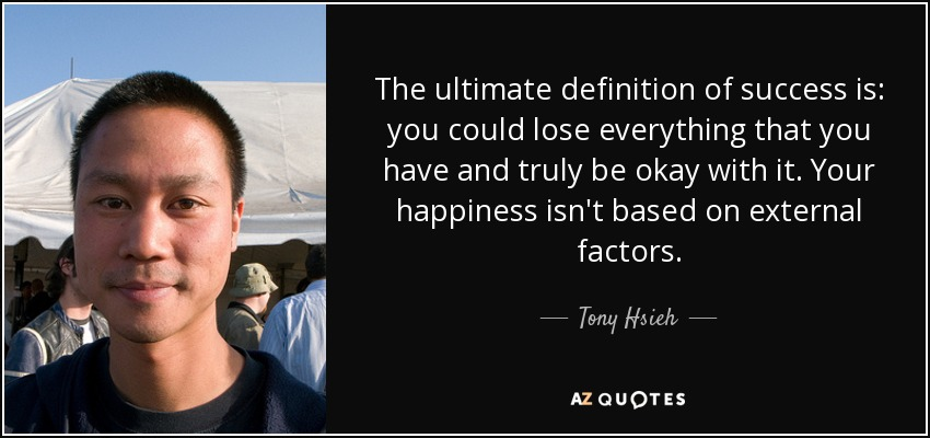 The ultimate definition of success is: you could lose everything that you have and truly be okay with it. Your happiness isn't based on external factors. - Tony Hsieh