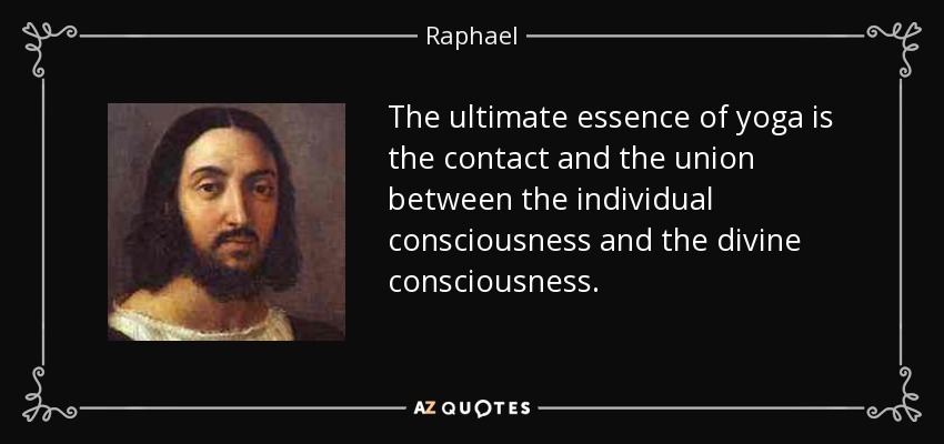 The ultimate essence of yoga is the contact and the union between the individual consciousness and the divine consciousness. - Raphael