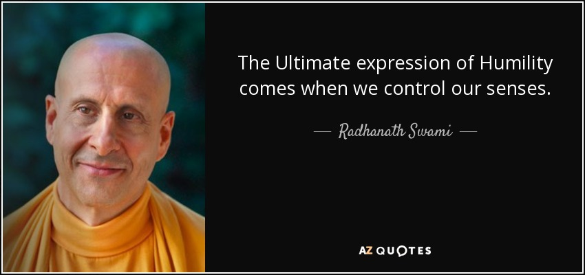 The Ultimate expression of Humility comes when we control our senses. - Radhanath Swami