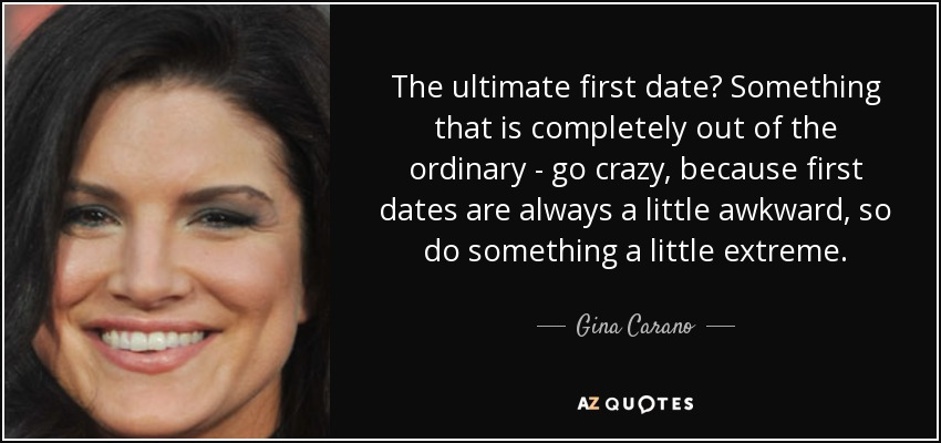 The ultimate first date? Something that is completely out of the ordinary - go crazy, because first dates are always a little awkward, so do something a little extreme. - Gina Carano