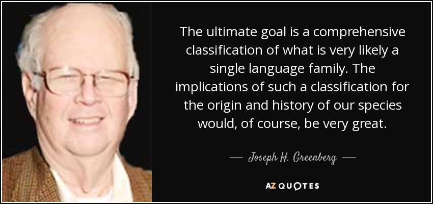 The ultimate goal is a comprehensive classification of what is very likely a single language family. The implications of such a classification for the origin and history of our species would, of course, be very great. - Joseph H. Greenberg