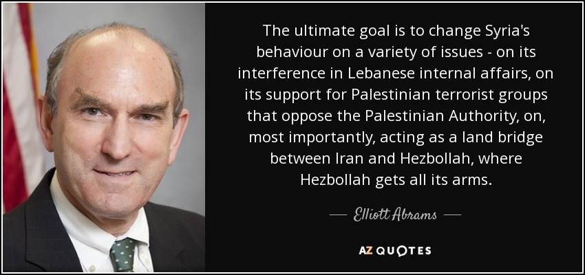 The ultimate goal is to change Syria's behaviour on a variety of issues - on its interference in Lebanese internal affairs, on its support for Palestinian terrorist groups that oppose the Palestinian Authority, on, most importantly, acting as a land bridge between Iran and Hezbollah, where Hezbollah gets all its arms. - Elliott Abrams