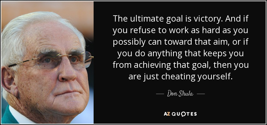 The ultimate goal is victory. And if you refuse to work as hard as you possibly can toward that aim, or if you do anything that keeps you from achieving that goal, then you are just cheating yourself. - Don Shula