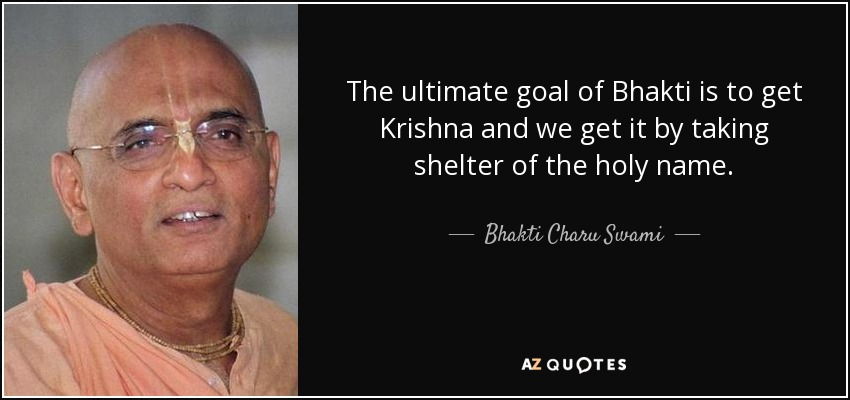 The ultimate goal of Bhakti is to get Krishna and we get it by taking shelter of the holy name. - Bhakti Charu Swami