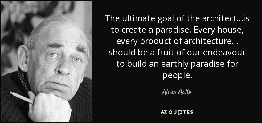 The ultimate goal of the architect...is to create a paradise. Every house, every product of architecture... should be a fruit of our endeavour to build an earthly paradise for people. - Alvar Aalto