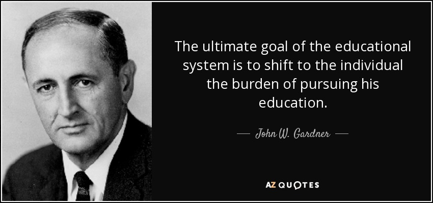 The ultimate goal of the educational system is to shift to the individual the burden of pursuing his education. - John W. Gardner
