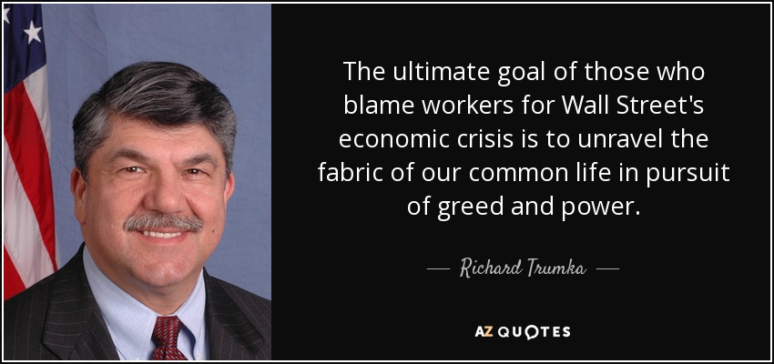The ultimate goal of those who blame workers for Wall Street's economic crisis is to unravel the fabric of our common life in pursuit of greed and power. - Richard Trumka