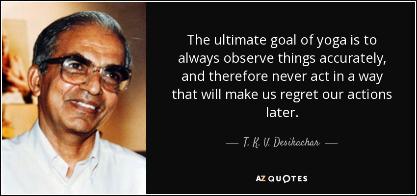 The ultimate goal of yoga is to always observe things accurately, and therefore never act in a way that will make us regret our actions later. - T. K. V. Desikachar