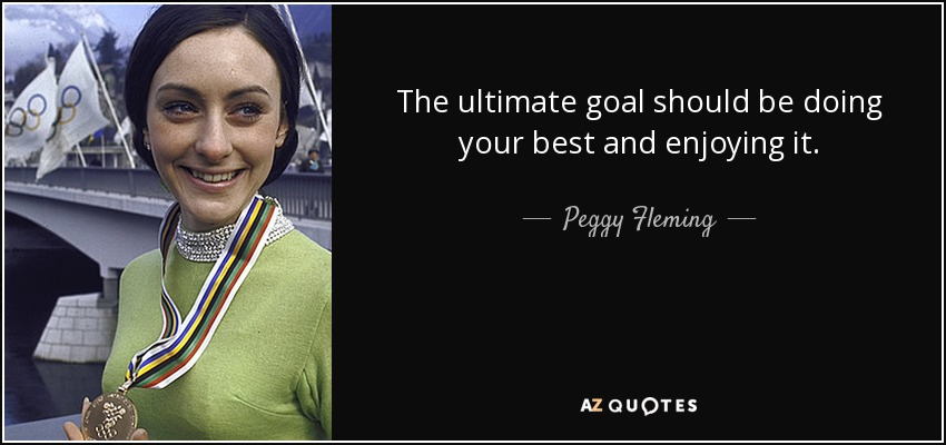 The ultimate goal should be doing your best and enjoying it. - Peggy Fleming