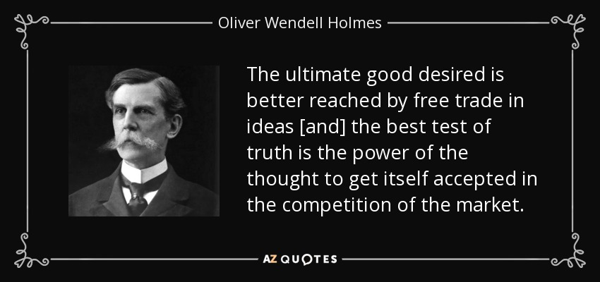 The ultimate good desired is better reached by free trade in ideas [and] the best test of truth is the power of the thought to get itself accepted in the competition of the market. - Oliver Wendell Holmes, Jr.