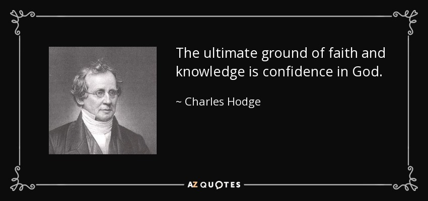 The ultimate ground of faith and knowledge is confidence in God. - Charles Hodge