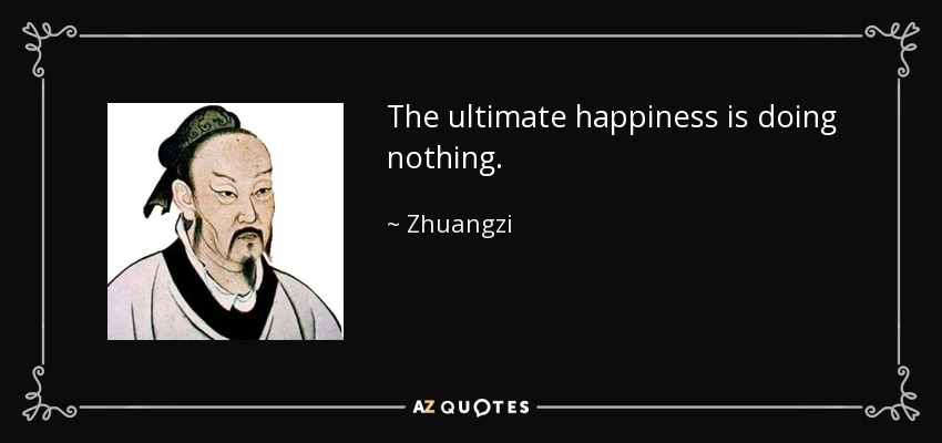 The ultimate happiness is doing nothing. - Zhuangzi
